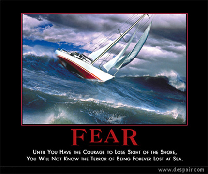 Fear - Until you have the courage to lose sight of the shore, you will not know the terror of being forever lost at sea
