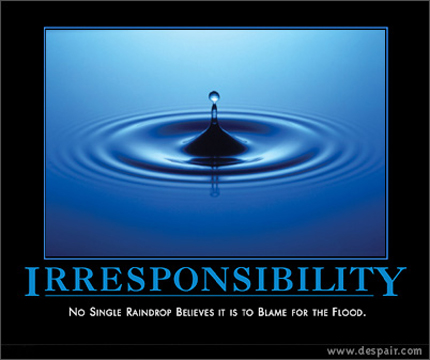 Irresponsibility - No single raindrop believes it is to blame for the flood.