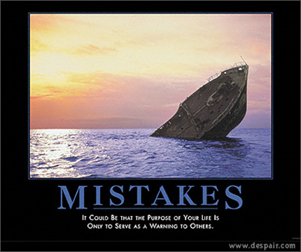 Mistakes - It could be that the purpose of your life is only to serve as a warning to others.