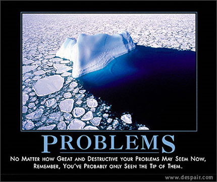 Problems - No matter how great and destructive your problems may seem now, remember, you've probably only seen the tip of them.