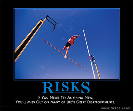 Risks - If you never try anything new, you'll miss out on many of life's great disappointments.